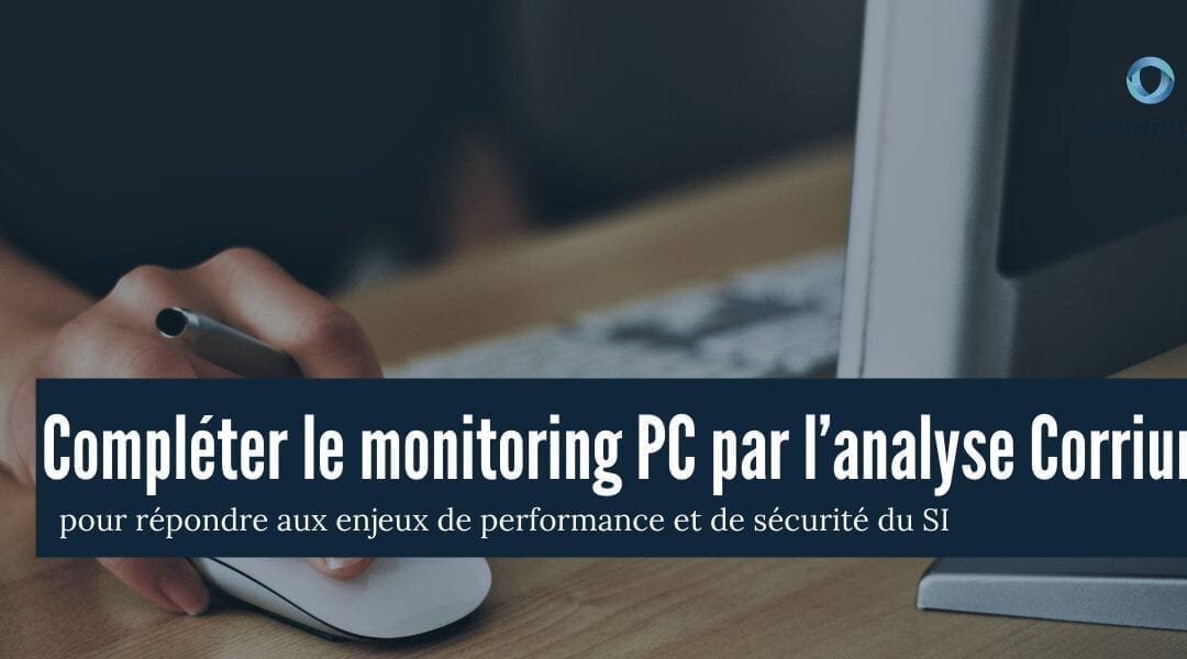 Compléter le monitoring PC par l'analyse Corrium pour répondre aux enjeux de performance et de sécurité du SI